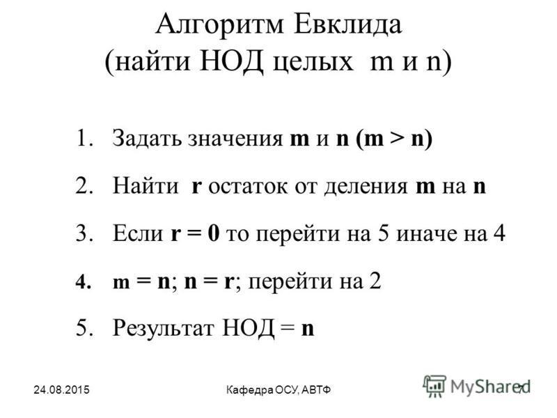 Алгоритм Евклида (найти НОД целых m и n) 1. Задать значения m и n (m > n) 2. Найти r остаток от деления m на n 3. Если r = 0 то перейти на 5 иначе на 4 4. m = n; n = r; перейти на 2 5. Результат НОД = n 24.08.20157Кафедра ОСУ, АВТФ