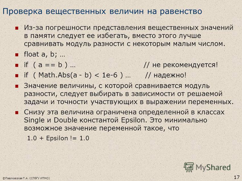 ©Павловская Т.А. (СПбГУ ИТМО) 17 Проверка вещественных величин на равенство Из-за погрешности представления вещественных значений в памяти следует ее избегать, вместо этого лучше сравнивать модуль разности с некоторым малым числом. float a, b; … if (