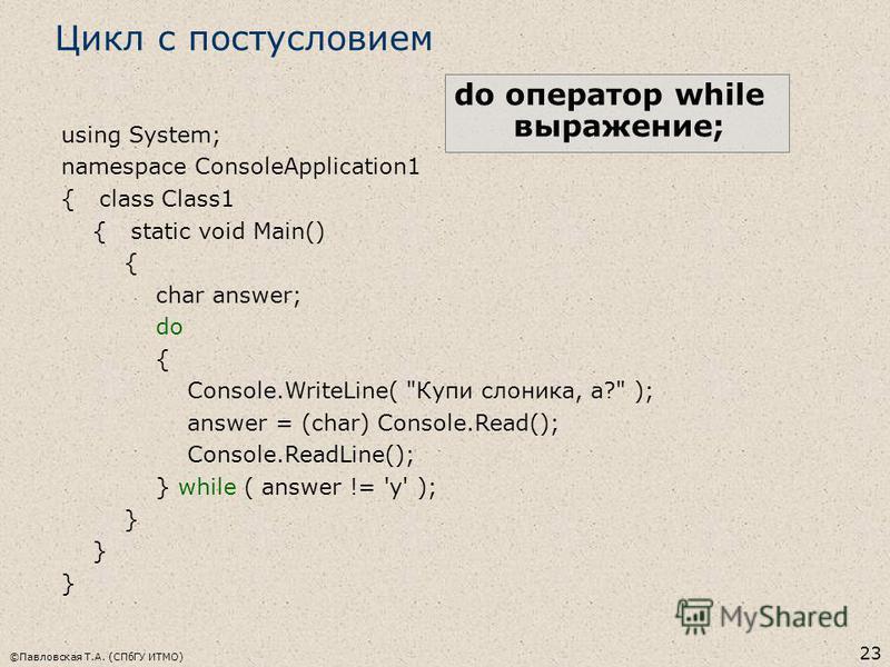 ©Павловская Т.А. (СПбГУ ИТМО) 23 Цикл с постусловием do оператор while выражение; using System; namespace ConsoleApplication1 { class Class1 { static void Main() { char answer; do { Console.WriteLine(