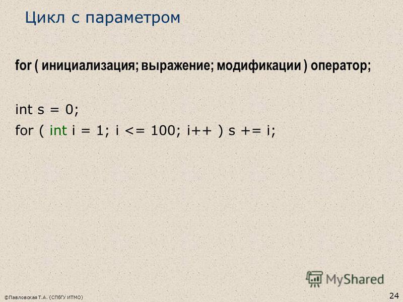 ©Павловская Т.А. (СПбГУ ИТМО) 24 Цикл с параметром for ( инициализация; выражение; модификации ) оператор; int s = 0; for ( int i = 1; i <= 100; i++ ) s += i;