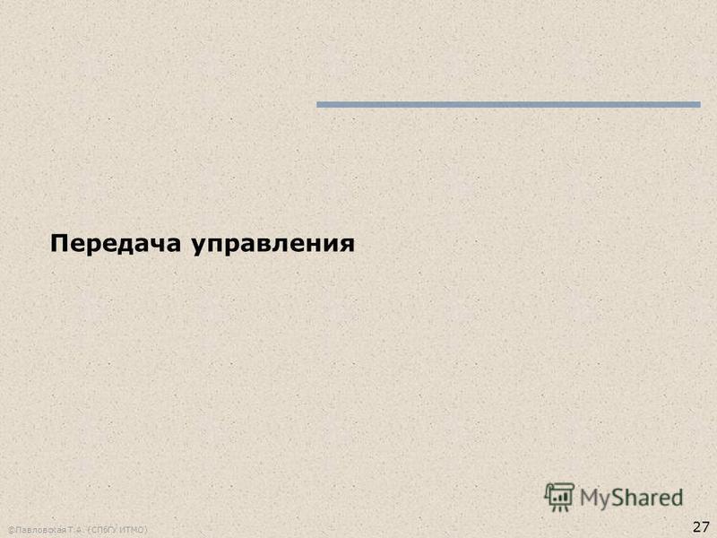 27 ©Павловская Т.А. (СПбГУ ИТМО) Передача управления