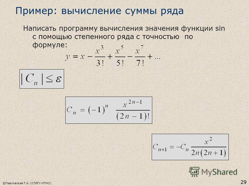 ©Павловская Т.А. (СПбГУ ИТМО) 29 Пример: вычисление суммы ряда Написать программу вычисления значения функции sin с помощью степенного ряда с точностью по формуле: