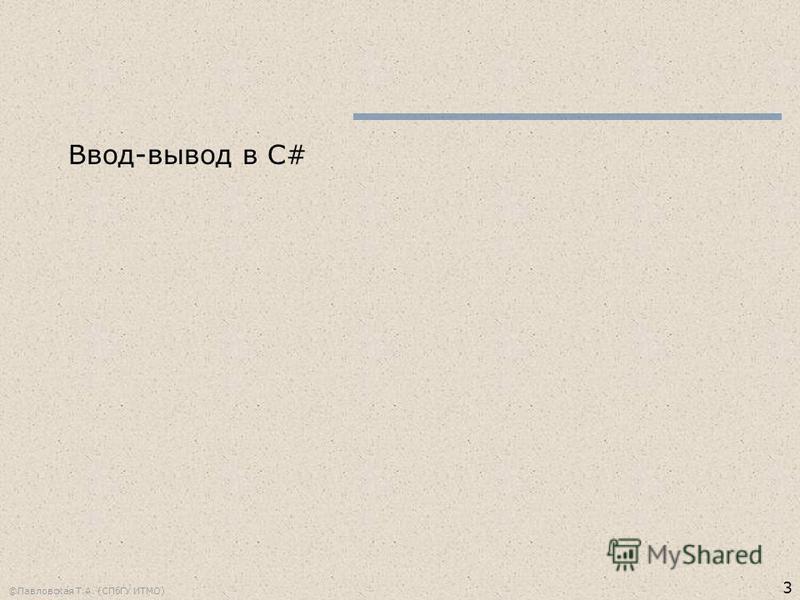 3 ©Павловская Т.А. (СПбГУ ИТМО) Ввод-вывод в C#