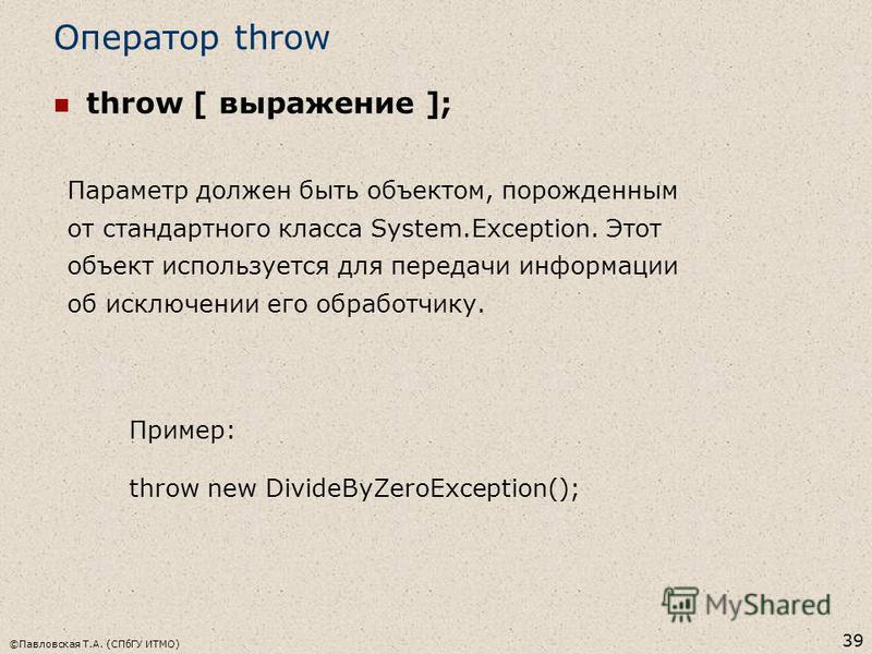 ©Павловская Т.А. (СПбГУ ИТМО) 39 Оператор throw throw [ выражение ]; Пример: throw new DivideByZeroException(); Параметр должен быть объектом, порожденным от стандартного класса System.Exception. Этот объект используется для передачи информации об ис