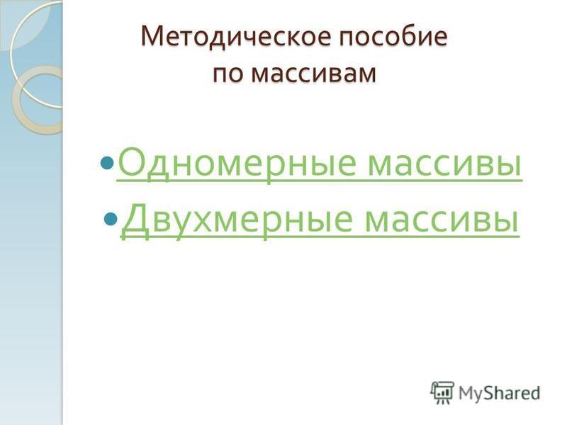 Методическое пособие по массивам Одномерные массивы Одномерные массивы Двухмерные массивы Двухмерные массивы
