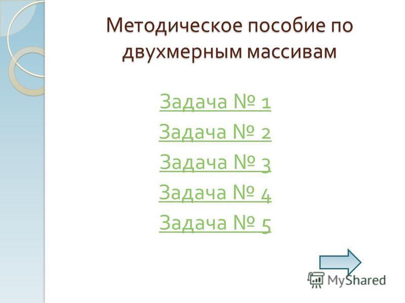 Методическое пособие по двухмерным массивам Задача 1 Задача 2 Задача 3 Задача 4 Задача 5