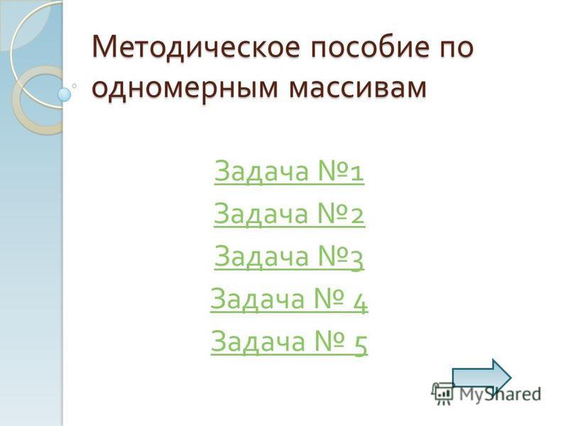 Методическое пособие по одномерным массивам Задача 1 Задача 2 Задача 3 Задача 4 Задача 5