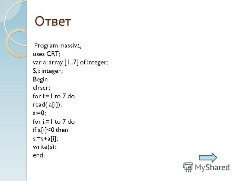 Ответ Program massiv1; uses CRT; var a: array [1..7] of integer; S,i: integer; Begin clrscr; for i:=1 to 7 do read( a[i]); s:=0; for i:=1 to 7 do if a[i]<0 then s:=s+a[i]; write(s); end.