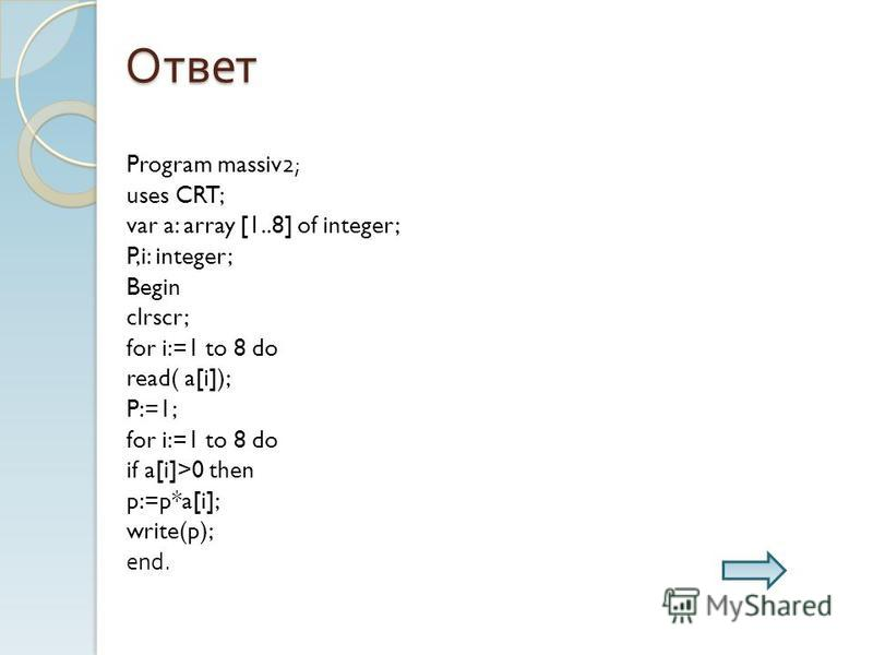 Ответ Program massiv2; uses CRT; var a: array [1..8] of integer; P,i: integer; Begin clrscr; for i:=1 to 8 do read( a[i]); P:=1; for i:=1 to 8 do if a[i]>0 then p:=p*a[i]; write(p); end.