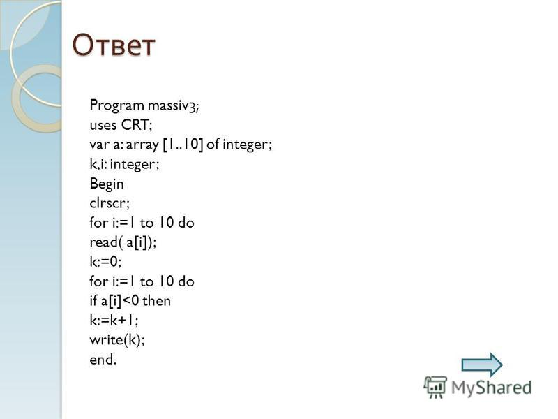 Ответ Program massiv3; uses CRT; var a: array [1..10] of integer; k,i: integer; Begin clrscr; for i:=1 to 10 do read( a[i]); k:=0; for i:=1 to 10 do if a[i]<0 then k:=k+1; write(k); end.