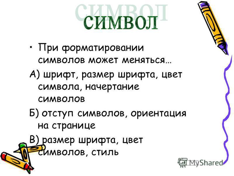 При форматировании символов может меняться… А) шрифт, размер шрифта, цвет символа, начертание символов Б) отступ символов, ориентация на странице В) размер шрифта, цвет символов, стиль