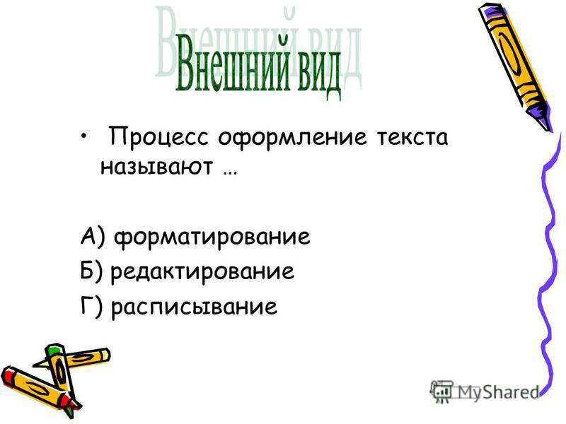 Процесс оформление текста называют … А) форматирование Б) редактирование Г) расписывание