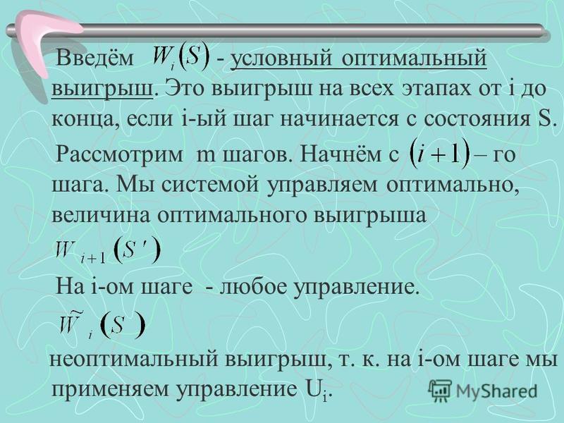 Введём - условный оптимальный выигрыш. Это выигрыш на всех этапах от i до конца, если i-ый шаг начинается с состояния S. Рассмотрим m шагов. Начнём с – го шага. Мы системой управляем оптимально, величина оптимального выигрыша На i-ом шаге - любое упр