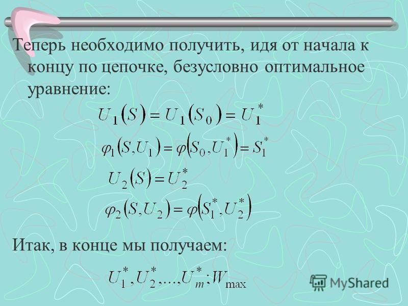 Теперь необходимо получить, идя от начала к концу по цепочке, безусловно оптимальное уравнение: Итак, в конце мы получаем: