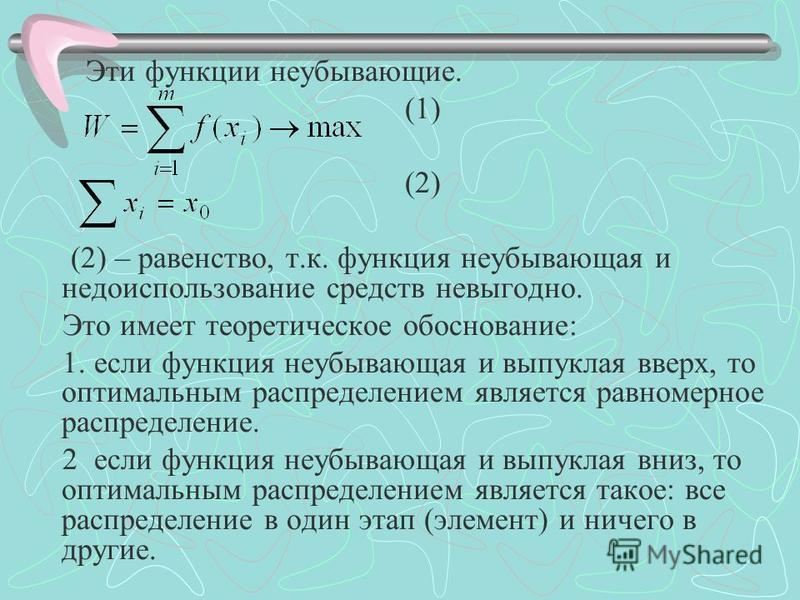 Эти функции неубывающие. (1) (2) (2) – равенство, т.к. функция неубывающая и недоиспользование средств невыгодно. Это имеет теоретическое обоснование: 1. если функция неубывающая и выпуклая вверх, то оптимальним распределением является равномерное ра