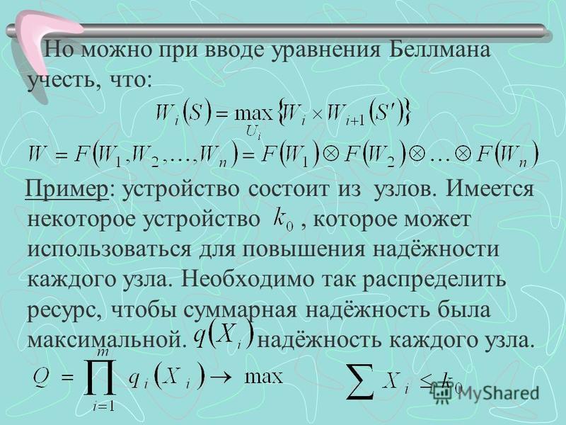 Но можно при вводе уравнения Беллмана учесть, что: Пример: устройство состоит из узлов. Имеется некоторое устройство, которое может использоваться для повышения надёжности каждого узла. Необходимо так распределить ресурс, чтобы суммарная надёжность б