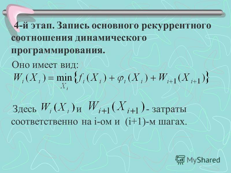 4-й этап. Запись основного рекуррентного соотношения динамического программирования. Оно имеет вид: Здесь и - затраты соответственно на i-ом и (i+1)-м шагах.