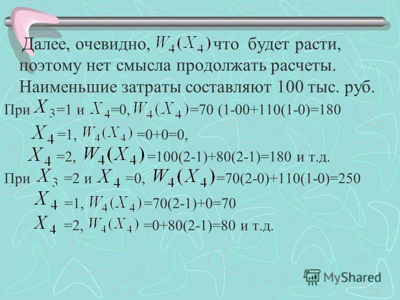 Далее, очевидно, что будет расти, поэтому нет смысла продолжать расчеты. Наименьшие затраты составляют 100 тыс. руб. При =1 и =0, =70 (1-00+110(1-0)=180 =1, =0+0=0, =2, =100(2-1)+80(2-1)=180 и т.д. При =2 и =0, =70(2-0)+110(1-0)=250 =1, =70(2-1)+0=70