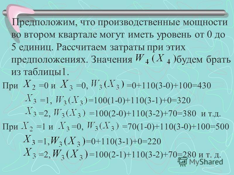 Предположим, что производственные мощности во втором квартале могут иметь уровень от 0 до 5 единиц. Рассчитаем затраты при этих предположениях. Значения будем брать из таблицы 1. При =0 и =0, =0+110(3-0)+100=430 =1, =100(1-0)+110(3-1)+0=320 =2, =100(