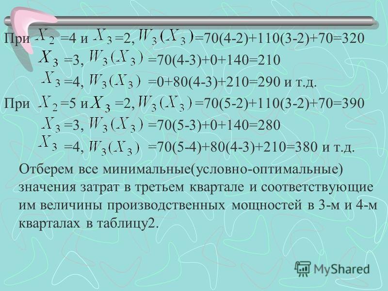 При =4 и =2, =70(4-2)+110(3-2)+70=320 =3, =70(4-3)+0+140=210 =4, =0+80(4-3)+210=290 и т.д. При =5 и =2, =70(5-2)+110(3-2)+70=390 =3, =70(5-3)+0+140=280 =4, =70(5-4)+80(4-3)+210=380 и т.д. Отберем все минимальные(условно-оптимальные) значения затрат в