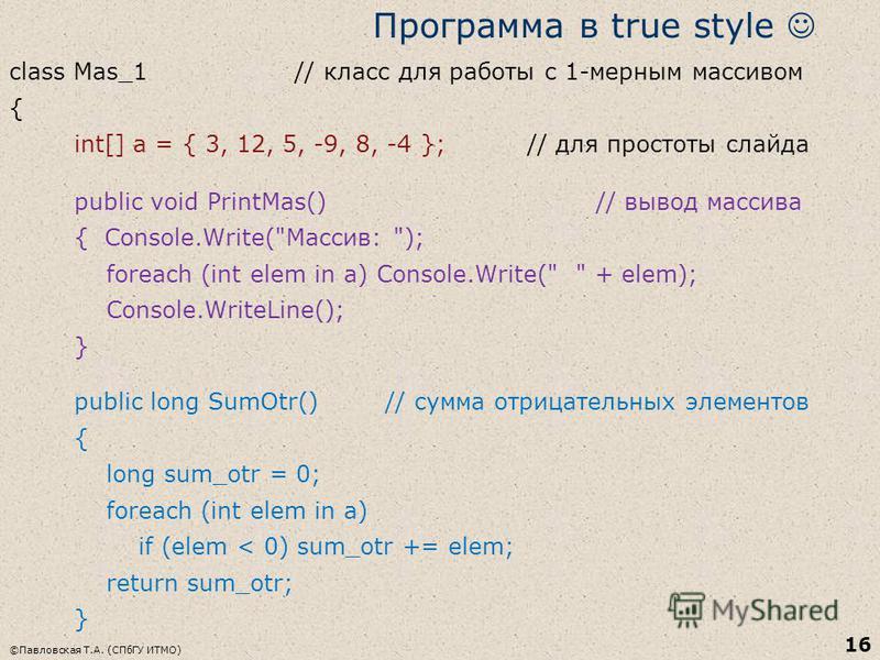 ©Павловская Т.А. (СПбГУ ИТМО) 16 Программа в true style class Mas_1 // класс для работы с 1-мерным массивом { int[] a = { 3, 12, 5, -9, 8, -4 }; // для простоты слайда public void PrintMas() // вывод массива { Console.Write(