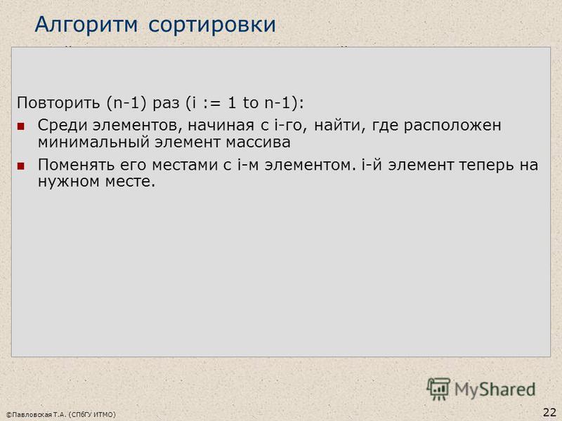 ©Павловская Т.А. (СПбГУ ИТМО) 22 Алгоритм сортировки Найти, где расположен минимальный элемент массива Поменять его местами с 1-м элементом. Первый элемент теперь на нужном месте. Среди элементов, начиная со 2-го, найти, где расположен минимальный эл