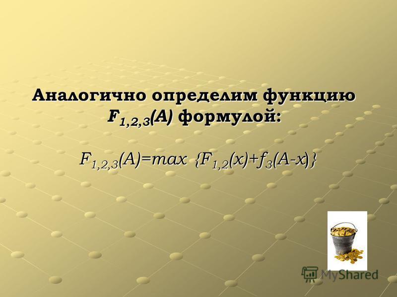 Аналогично определим функцию F1,2,3(A) формулой: F1,2,3(A)=max {F1,2(x)+f3(A-x)}