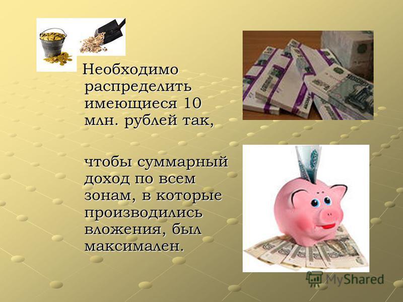 Необходимо распределить имеющиеся 10 млн. рублей так, чтобы суммарный доход по всем зонам, в которые производились вложения, был максимален.