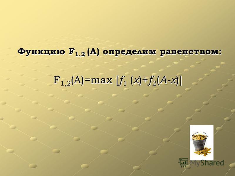 Функцию F1,2 (А) определим равенством: F1,2(А)=max [f1 (x)+f2(A-x)]