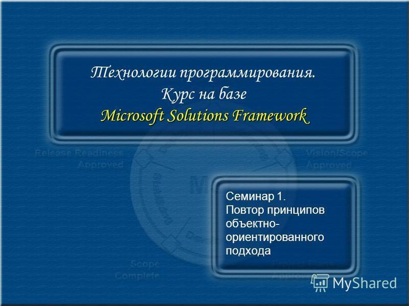Microsoft Solutions Framework Технологии программирования. Курс на базе Microsoft Solutions Framework Семинар 1. Повтор принципов объектно- ориентированного подхода