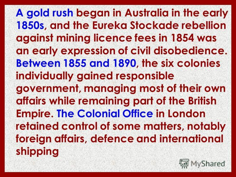 A gold rush began in Australia in the early 1850s, and the Eureka Stockade rebellion against mining licence fees in 1854 was an early expression of civil disobedience. Between 1855 and 1890, the six colonies individually gained responsible government