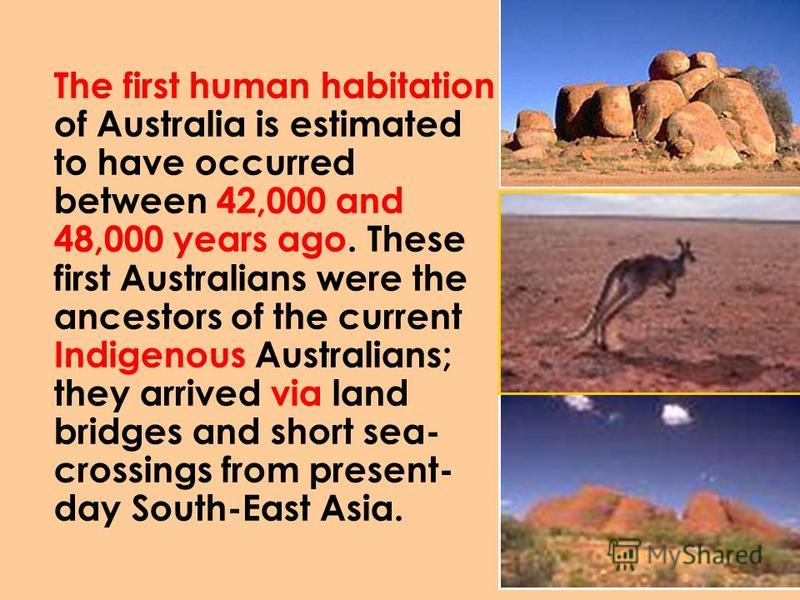 The first human habitation of Australia is estimated to have occurred between 42,000 and 48,000 years ago. These first Australians were the ancestors of the current Indigenous Australians; they arrived via land bridges and short sea- crossings from p