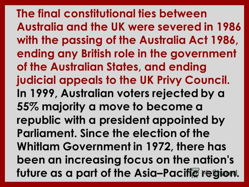 The final constitutional ties between Australia and the UK were severed in 1986 with the passing of the Australia Act 1986, ending any British role in the government of the Australian States, and ending judicial appeals to the UK Privy Council. In 19