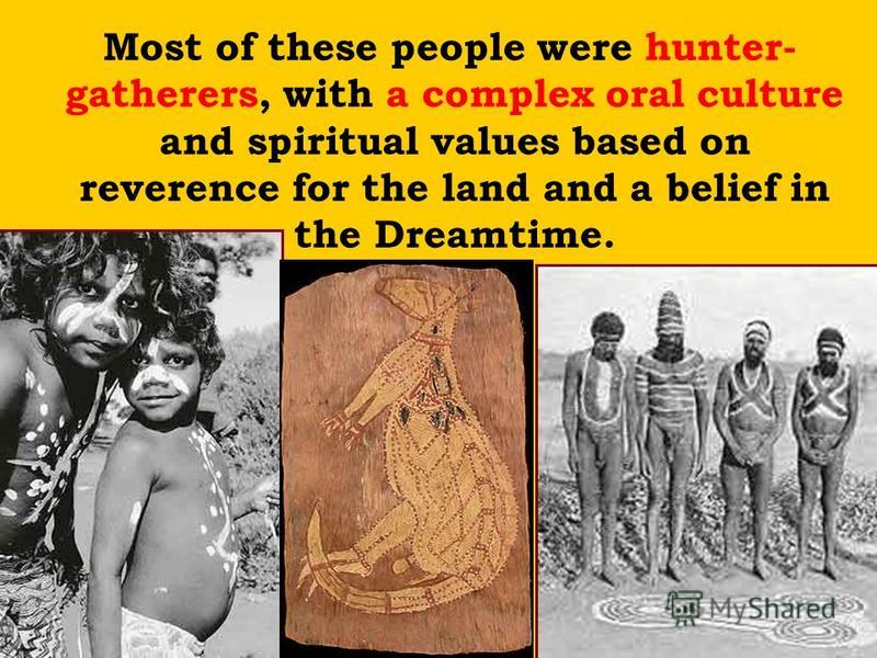 Most of these people were hunter- gatherers, with a complex oral culture and spiritual values based on reverence for the land and a belief in the Dreamtime.
