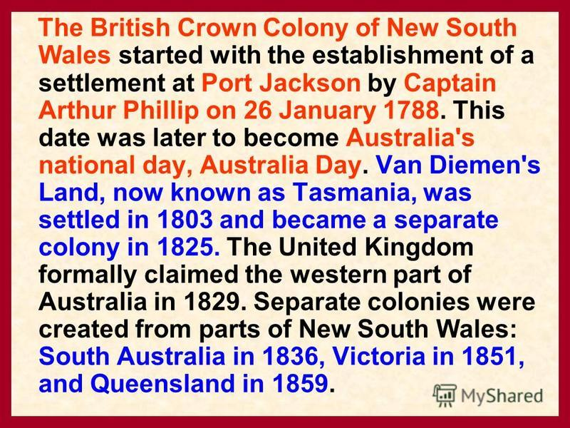 The British Crown Colony of New South Wales started with the establishment of a settlement at Port Jackson by Captain Arthur Phillip on 26 January 1788. This date was later to become Australia's national day, Australia Day. Van Diemen's Land, now kno