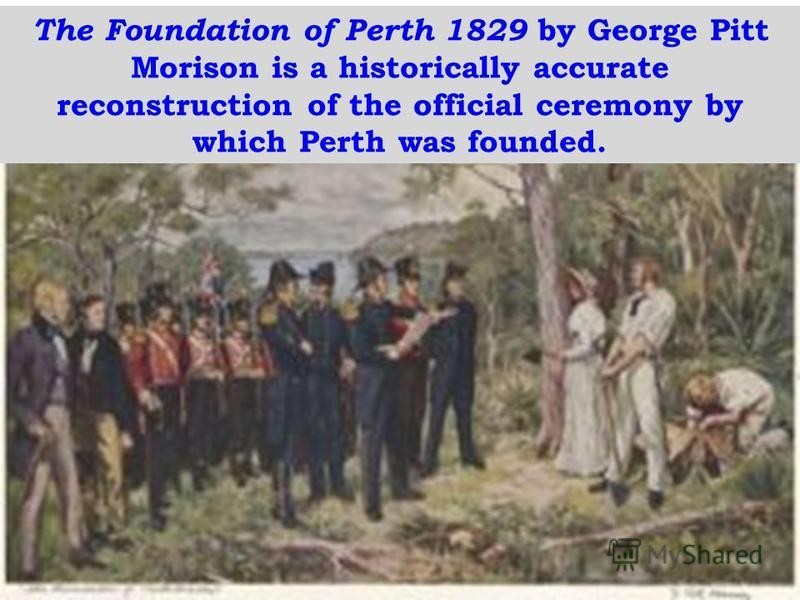 The Foundation of Perth 1829 by George Pitt Morison is a historically accurate reconstruction of the official ceremony by which Perth was founded.