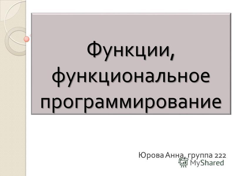 Функции, функциональное программирование Юрова Анна, группа 222