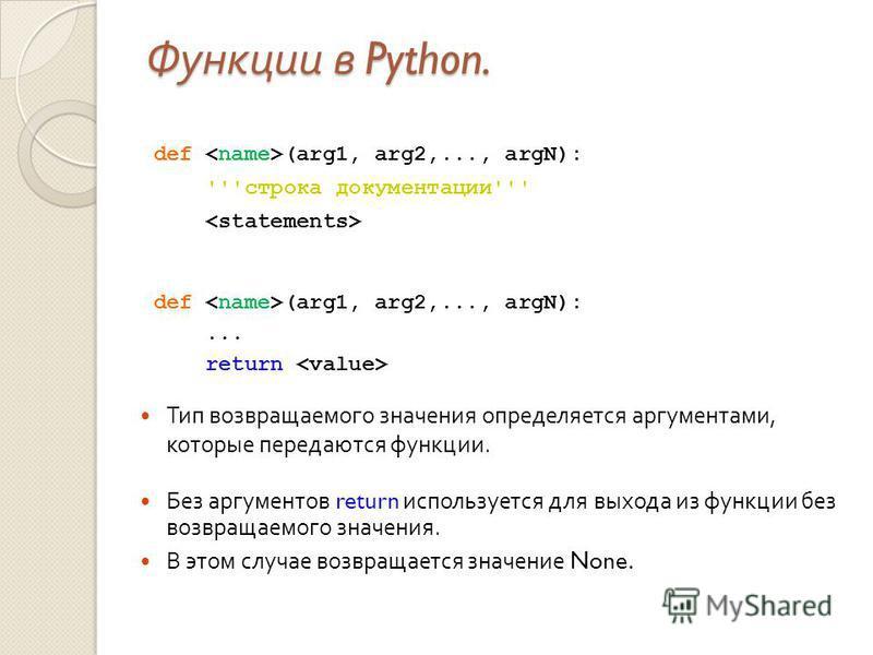 Функции в Python. def (arg1, arg2,..., argN): '''строка документации''' def (arg1, arg2,..., argN):... return Без аргументов return используется для выхода из функции без возвращаемого значения. В этом случае возвращается значение None. Тип возвращае