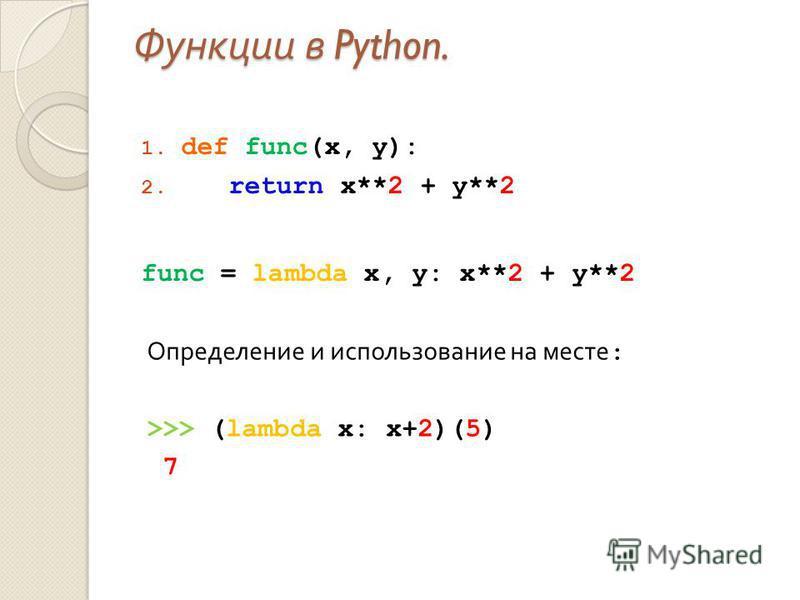 Функции в Python. 1. def func(x, y): 2. return x**2 + y**2 func = lambda x, y: x**2 + y**2 Определение и использование на месте : >>> (lambda x: x+2)(5) 7