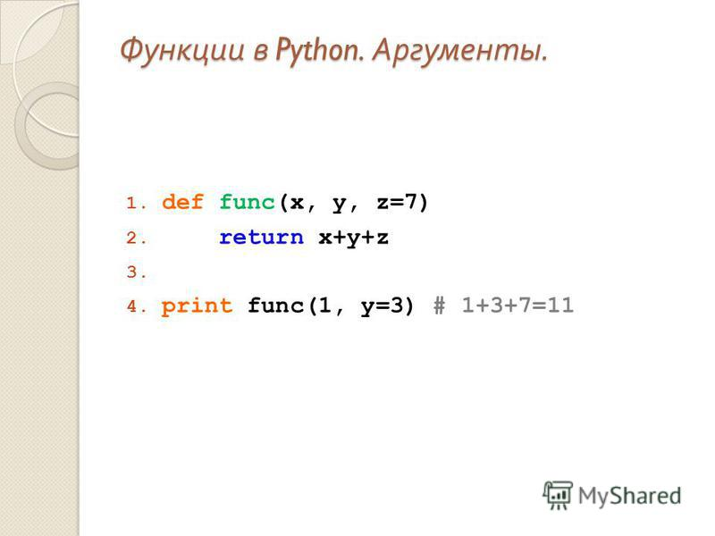 Функции в Python. Аргументы. 1. def func(x, y, z=7) 2. return x+y+z 3. 4. print func(1, y=3) # 1+3+7=11