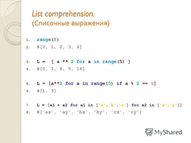 List comprehension. ( Списочные выражения ) 1. range(5) 2. #[0, 1, 2, 3, 4] 3. L = [ a ** 2 for a in range(5) ] 4. #[0, 1, 4, 9, 16] 5. L = [a**2 for a in range(5) if a % 2 == 1] 6. #[1, 9] 7. L = [a1 + a2 for a1 in ['a','b','c'] for a2 in ['x','y']]