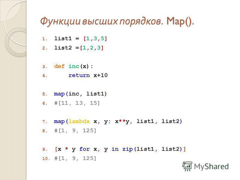 Функции высших порядков. Map(). 1. list1 = [1,3,5] 2. list2 =[1,2,3] 3. def inc(x): 4. return x+10 5. map(inc, list1) 6. #[11, 13, 15] 7. map(lambda x, y: x**y, list1, list2) 8. #[1, 9, 125] 9. [x * y for x, y in zip(list1, list2)] 10. #[1, 9, 125]