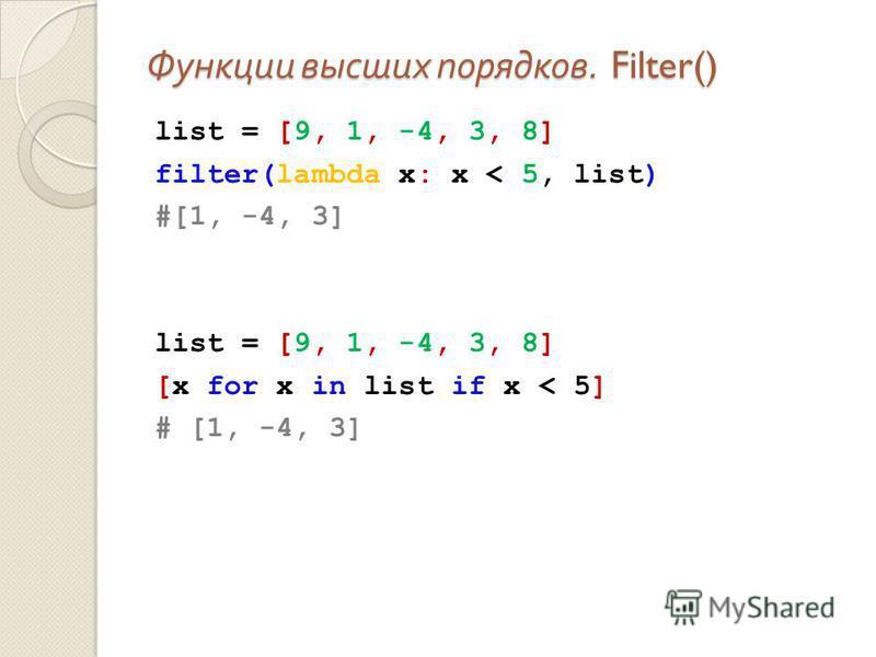 Функции высших порядков. Filter() list = [9, 1, -4, 3, 8] filter(lambda x: x < 5, list) #[1, -4, 3] list = [9, 1, -4, 3, 8] [x for x in list if x < 5] # [1, -4, 3]