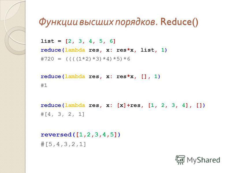 Функции высших порядков. Reduce() list = [2, 3, 4, 5, 6] reduce(lambda res, x: res*x, list, 1) #720 = ((((1*2)*3)*4)*5)*6 reduce(lambda res, x: res*x, [], 1) #1 reduce(lambda res, x: [x]+res, [1, 2, 3, 4], []) #[4, 3, 2, 1] reversed([1,2,3,4,5]) #[5,