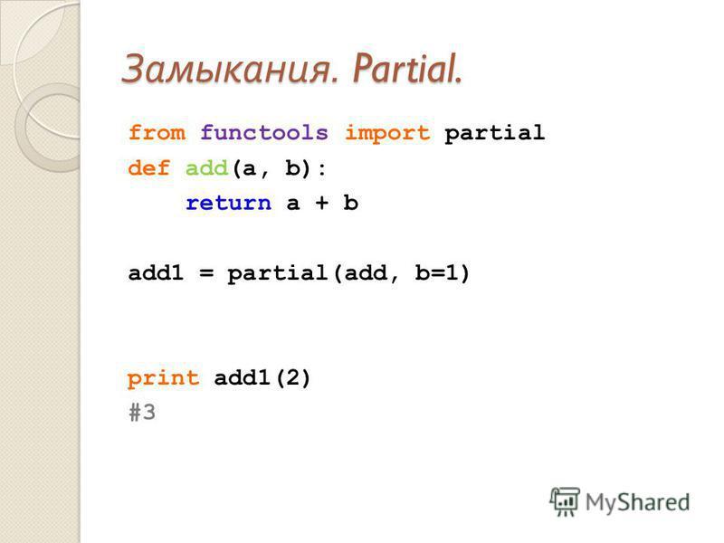 Замыкания. Partial. from functools import partial def add(a, b): return a + b add1 = partial(add, b=1) print add1(2) #3