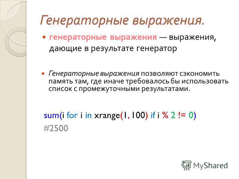 Генераторные выражения. генераторные выражения выражения, дающие в результате генератор Генераторные выражения позволяют сэкономить память там, где иначе требовалось бы использовать список с промежуточными результатами. sum(i for i in xrange(1, 100)