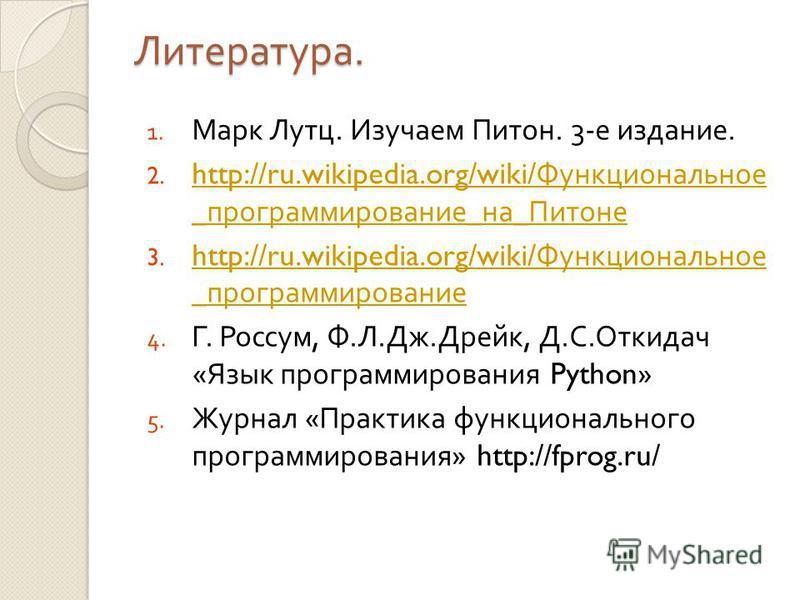 Литература. 1. Марк Лутц. Изучаем Питон. 3- е издание. 2. http://ru.wikipedia.org/wiki/ Функциональное _ программирование _ на _ Питоне http://ru.wikipedia.org/wiki/ Функциональное _ программирование _ на _ Питоне 3. http://ru.wikipedia.org/wiki/ Фун