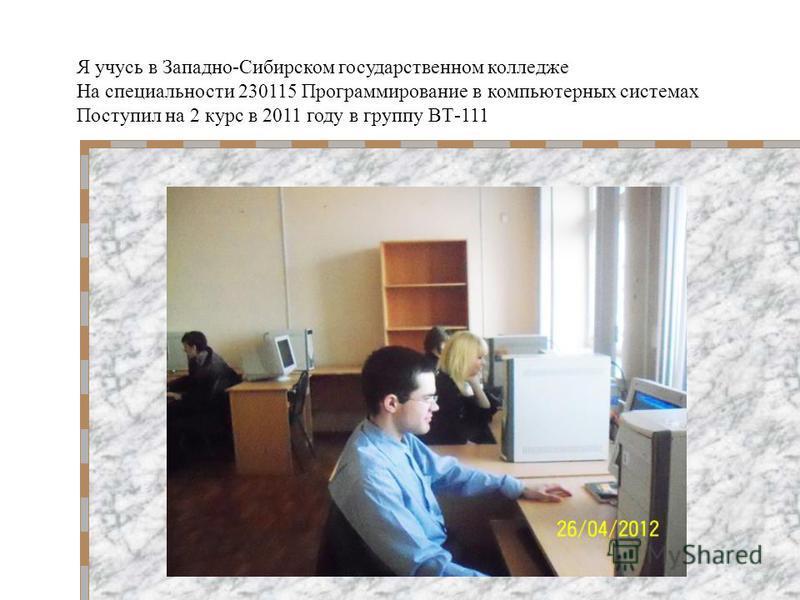Я учусь в Западно-Сибирском государственном колледже На специальности 230115 Программирование в компьютерных системах Поступил на 2 курс в 2011 году в группу ВТ-111