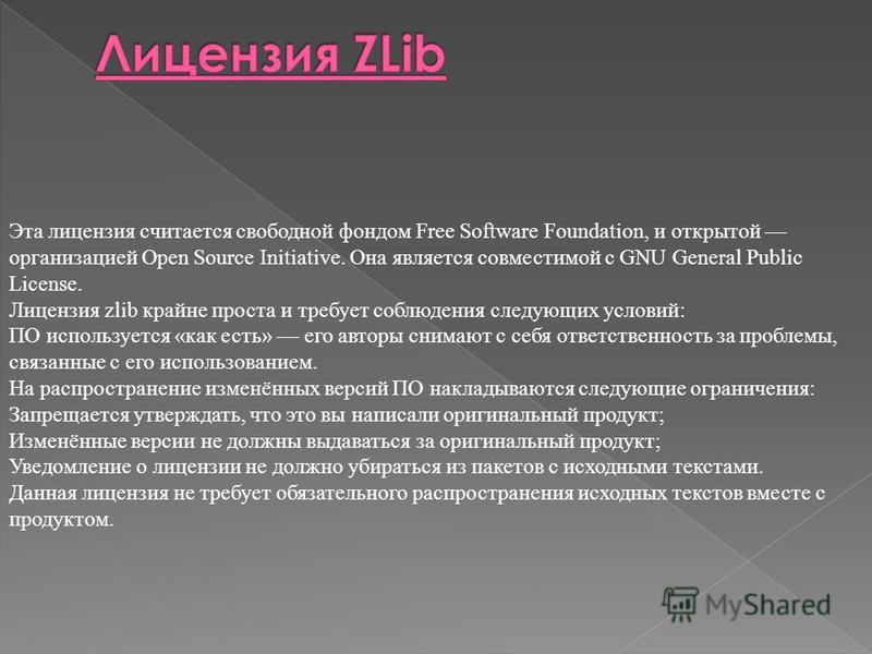 Эта лицензия считается свободной фондом Free Software Foundation, и открытой организацией Open Source Initiative. Она является совместимой с GNU General Public License. Лицензия zlib крайне проста и требует соблюдения следующих условий: ПО использует