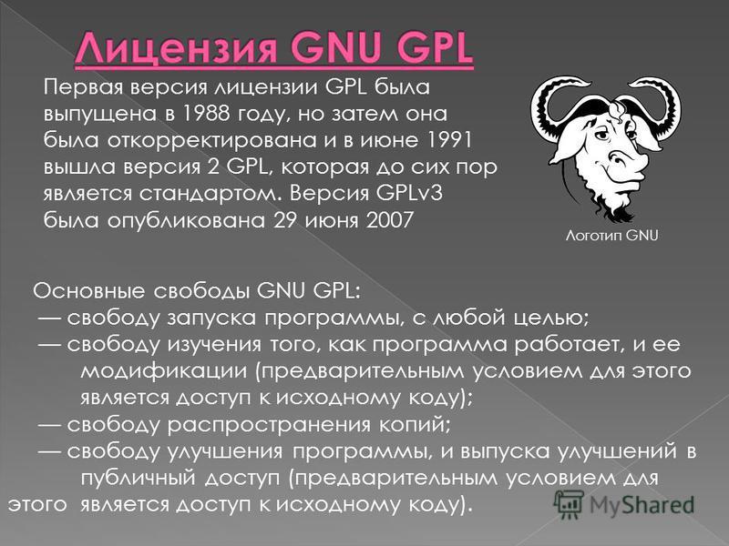 Первая версия лицензии GPL была выпущена в 1988 году, но затем она была откорректирована и в июне 1991 вышла версия 2 GPL, которая до сих пор является стандартом. Версия GPLv3 была опубликована 29 июня 2007 Основные свободы GNU GPL: свободу запуска п